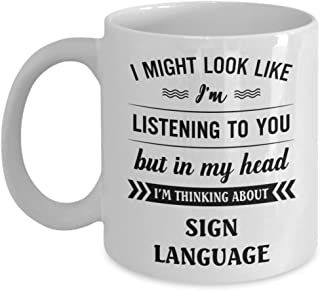 Sign Language Mug - I Might Look Like I'm Listening To You But In My Head I'm Thinking About - Funny Novelty Ceramic Coffee & Tea Cup Cool Gifts For M