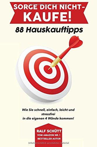 Sorge Dich nicht - kaufe! 88 Hauskauftipps: Wie Sie schnell, einfach, leicht und stressfrei in die eigenen 4 Wände kommen!