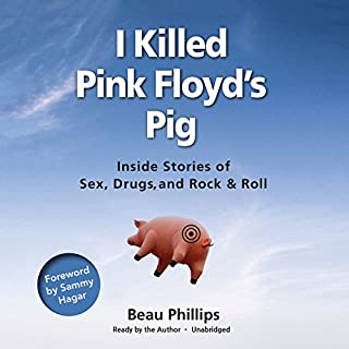 I Killed Pink Floyd's Pig     Inside Stories of Sex, Drugs, and Rock & Roll              By:                                                                                                                                 Beau Phillips,                                                                                        Sammy Hagar - introduction                               Narrated by:                                                                                                                                 Beau Phillips                      Length: 6 hrs and 28 mins     4 ratings     Overall 4.3