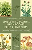 The Complete Guide to Edible Wild Plants, Mushrooms, Fruits, and Nuts: Finding, Identifying, and...