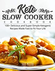 Keto Slow Cooker Cookbook: 100+ Delicious and Super-Simple Ketogenic Recipes Made Fast to Fit Your Life