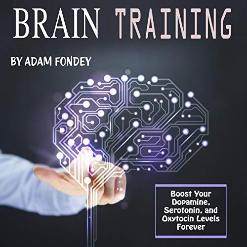 Brain Training: Boost Your Dopamine, Serotonin and Oxytocin Levels Forever  By  cover art
