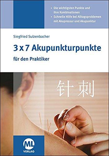 3x7 Akupunkturpunkte für den Praktiker: Die wichtigsten Punkte und ihre Kombinationen