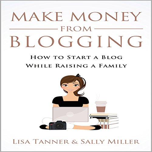 Make Money from Blogging: How to Start a Blog While Raising a Family cover art