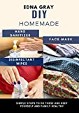 DIY HOMEMADE FACE MASK , HAND SANITIZER ,DISINFECTANT WIPES: Simple Steps To Do These And Keep Yourself And Family Healthy (English Edition)