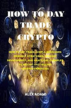 HOW TO DAY TRADE CRYPTO  HOW TO DAY TRADE  SIMPLE BEGINNERS FRIENDLY STRATEGIES MINDSET DEVELOPMENT AND PRACTICAL EXAMPLES TO BUYING AND SELLING CRYPTOCURRENCIES