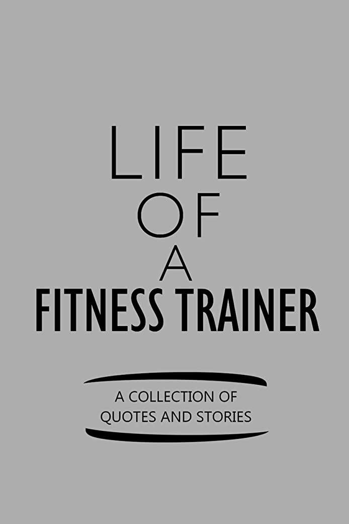 破滅的な組立言い訳Life Of A Fitness Trainer A Collection Of Quotes And Stories: Notebook, Journal or Planner | Size 6 x 9 | 110 Lined Pages | Office Equipment | Great Gift idea for Christmas or Birthday for a Fitness Trainer