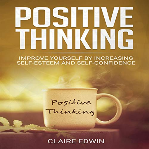 Positive Thinking: Improve Yourself by Increasing Self-Esteem and Self-Confidence audiobook cover art
