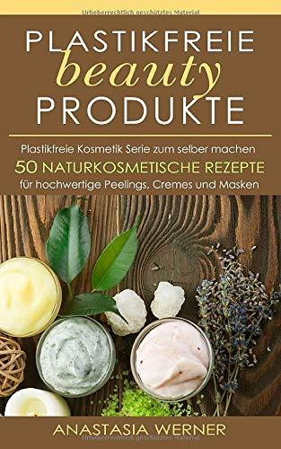 Plastikfreie beauty Produkte: Plastikfreie Kosmetik Serie zum selber machen. 50 hochwertige Peelings, Cremes und Masken
