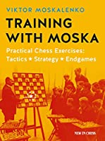 Training with Moska: Practical Chess Exercises: Tactics, Strategy, Endgames