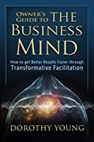 Owner's Guide to The Business Mind: How to get Better Results Faster through Transformative Facilitation