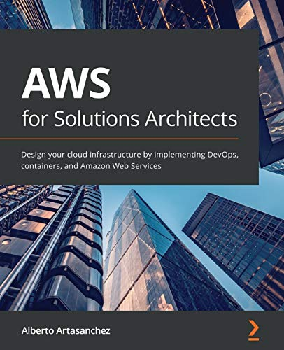 AWS for Solutions Architects: Design your cloud infrastructure by implementing DevOps, containers, a