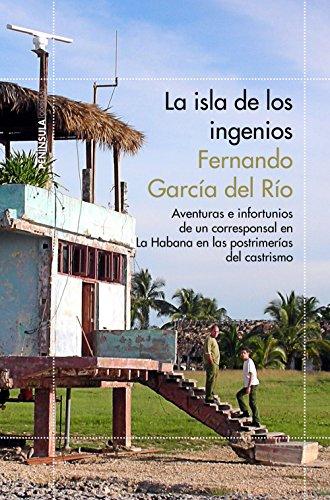 La isla de los ingenios: Aventuras e infortunios de un corresponsal en La Habana en las postrimetrías del castrismo eBook: del Río, Fernando García: Amazon.es: Tienda Kindle