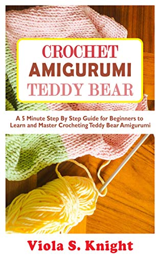 Crochet Amigurumi Teddy Bear : A 5 Minute Step By Step Guide for Beginners to Learn and Master Crocheting Teddy Bear Amigurumi (English Edition)