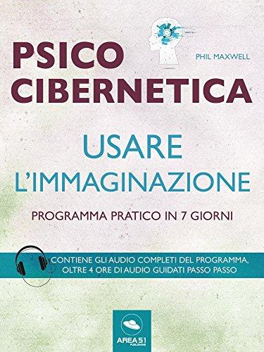 Psicocibernetica. Usare l'immaginazione: Programma pratico in 7 giorni (Italian Edition)