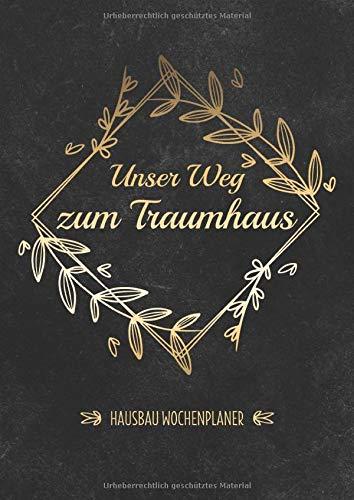 Unser Weg Zum Traumhaus - Hausbau Wochenplaner: Bautagebuch für Bauherren & Hausbauer zum Ausfüllen - Perfekt zur Planung Ausbau des Hauses & ... Immobilie - Baufortschritte protokollieren