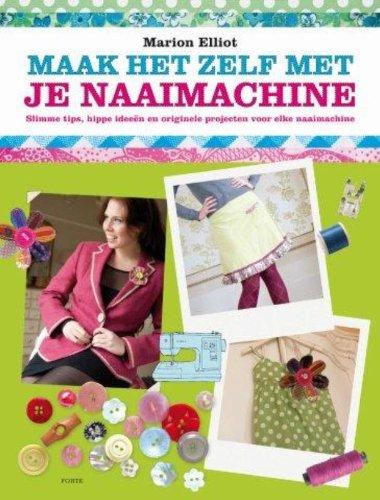 Maak het zelf met je naaimachine: slimme tips, hippe ideeen en originele projecten voor elke naaimachine