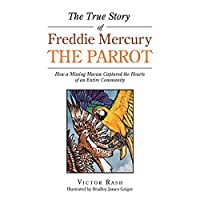 The True Story of Freddie Mercury the Parrot: How a Missing Macaw Captured the Hearts of an Entire Community