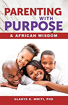 Parenting with Purpose and African Wisdom by [Dr Gladys Mwiti PhD]