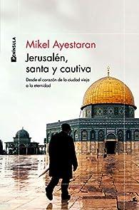 Jerusalén, santa y cautiva: Desde el corazón de la Ciudad Vieja a la eternidad par Mikel Ayestaran