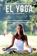 Desarrollar la Resistencia Mental en el Yoga mediante el uso de la meditacion: Alcance su mayor potencial mediante el control de sus pensamientos internos (Spanish Edition)