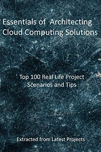 Essentials of Architecting Cloud Computing Solutions: Top 100 Real Life Project Scenarios and Tips: Extracted from Latest Projects (English Edition)