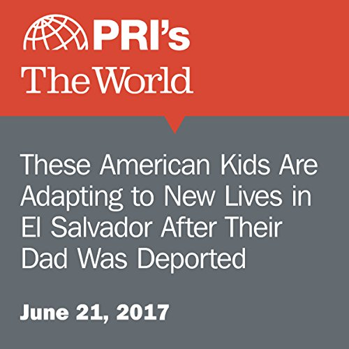 These American Kids Are Adapting to New Lives in El Salvador After Their Dad Was Deported audiobook cover art