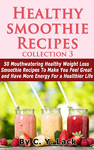 Healthy Smoothie Recipes Collections 3: 50 Mouthwatering Healthy Weight Loss Smoothies to Make You F