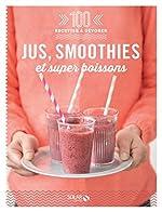 Jus, smoothies et super boissons - 100 recettes à dévorer