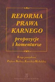 Reforma prawa karnego propozycje i komentarze: Księga pamiątkowa Profesor Barbary Kunickiej-Michalskiej