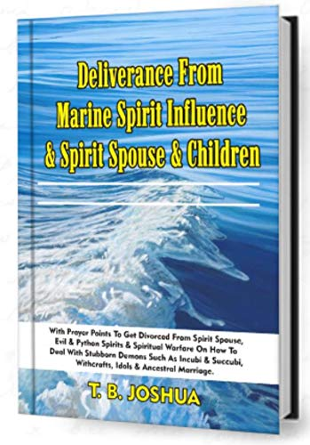 Deliverance From Marine Spirit Influence & Spirit Spouse & Children: With Prayer Points To Divorce Evil Marriages, Python Spirits, With Spiritual Warfare On How To Deal With Stubborn Demons Such