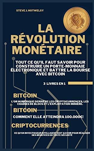 La Révolution Monétaire: 3 LIVRES EN UN ! Tout ce qu'il Faut Savoir pour Construire un Porte-Monnaie Électronique et Battre la Bourse avec Bitcoin