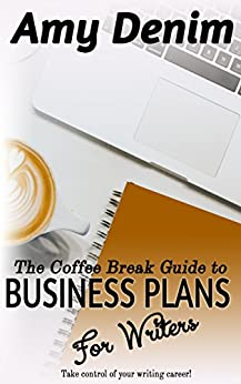The Coffee Break Guide to Business Plans for Writers: The Step-by-Step Guide to Taking Control of Your Writing Career (Coffee Break Guides Book 2) by [Amy Denim]