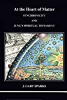 At the Heart of Matter: Synchronicity and Jung's Spiritual Testament (Studies in Jungian Psychology)