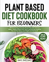 Plant Based Diet Cookbook for Beginners: 250 Quick & Easy Everyday Recipe Plan with Delicious Vegan, Healthy Whole Food. Start a new life that Respects You and Your Body, Lose Weight and Feel Great!