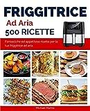 friggitrice ad aria 500 ricette: fantastiche ed appetitose ricette per la tua friggitrice ad aria.
