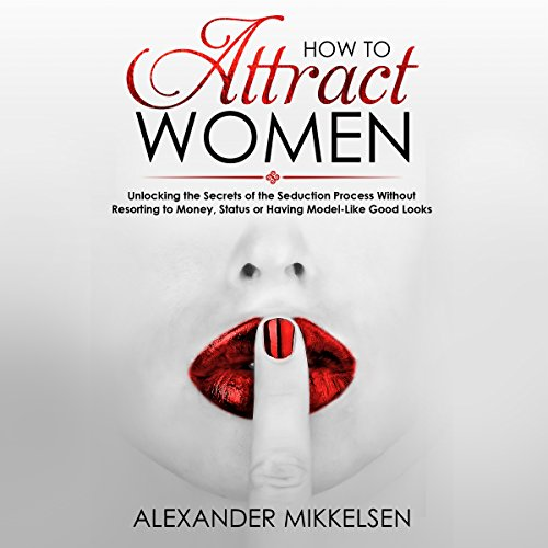 How to Attract Women: Unlocking the Secrets of the Seduction Process Without Resorting to Money, Status or Having Model-Like Good Looks audiobook cover art