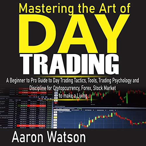 Mastering the Art of Day Trading: A Beginner to Pro Guide to Day Trading Tactics, Tools, Trading Psychology and Discipline for Cryptocurrency, Forex and Stock Market to Make a Living cover art