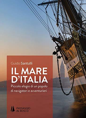 Il mare d'Italia. Piccolo elogio di un popolo di navigatori e avventurieri