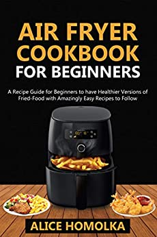 Air Fryer CookBook For Beginners: A Recipe Guide for Beginners to have Healthier Versions of Fried-Food with Amazingly Easy Recipes to Follow by [Alice Homolka]