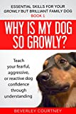 Why is my dog so growly?: Book 1 Teach your fearful, aggressive, or...