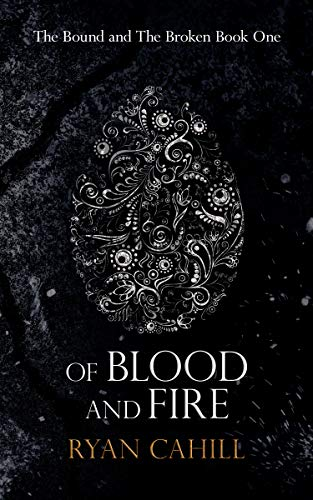 Of Blood And Fire: An Epic Fantasy Adventure (The Bound and The Broken Book 1) by [Ryan Cahill]