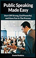 Public Speaking Made Easy: Start Off Strong, End Powerful, and Have Fun in the Process