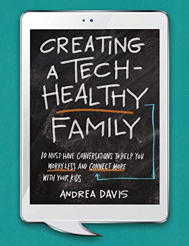 Creating a Tech-Healthy Family: Ten Must-Have Conversations to Help You Worry Less and Connect More With Your Kids