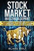 Stock Market Investing Blueprint: Beginners Guide To Make Money with Stocks - Simple Strategies to Build a Significant Income with Forex, Dividend, Options Trading