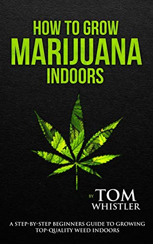 How to Grow Marijuana: Indoors - A Step-by-Step Beginner's Guide to Growing Top-Quality Weed Indoors (Volume 1)