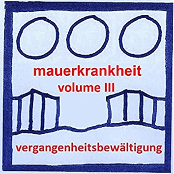 Mauerkrankheit, Vol. III: Vergangenheitsbewältigung