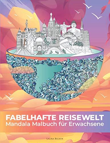 Fabelhafte Reisewelt - Das Mandala Malbuch für Erwachsene mit 101 faszinierenden Reisezielen und Sehenswürdigkeiten aus aller Welt zum Ausmalen