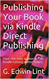 Publishing Your Book via Kindle Direct Publishing: Your title may appear in the Kindle Catalog within hours. (English Edition)