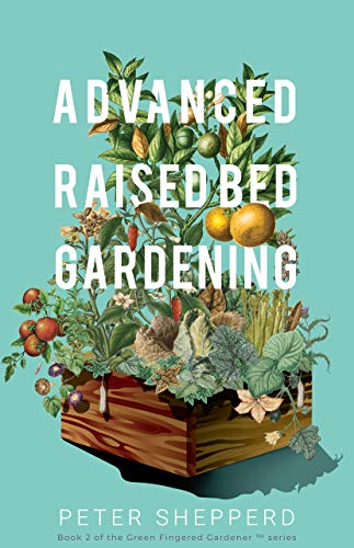 Advanced Raised Bed Gardening : Expert Tips to Optimize Your Yield, Grow Healthy Plants and Take Your Raised Bed Garden to the Next Level (The Green Fingered Gardener ™ Book 2) by [Peter Shepperd]